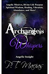 Archangels Whispers: Angelic Missives, Divine Life Purpose Spiritual Wisdom, Healing, Vibration, Abundance, and More! (Angelic Insight Book 1) Kindle Edition