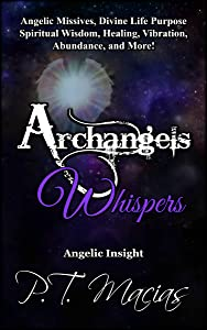 Archangels Whispers: Angelic Missives, Divine Life Purpose Spiritual Wisdom, Healing, Vibration, Abundance, and More! (Angelic Insight Book 1)