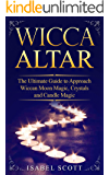 Wicca Altar: The Ultimate Guide to Approach Wiccan Moon Magic, Crystals and Candle Magic (Wiccan World Book 3)
