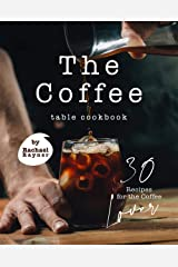 The Coffee Table Cookbook: 30 Recipes for the Coffee Lover Kindle Edition