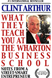 What They Teach You At The Wharton Business School: How To Be An Entrepreneur, Start A Successful Business, Sell More…
