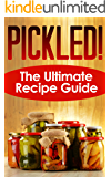 Pickled! The Ultimate Recipe Guide - Over 30 Delicious & Best Selling Recipes