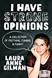 I HAVE STRONG OPINIONS: A Collection of Frothing, Fuming and Funny