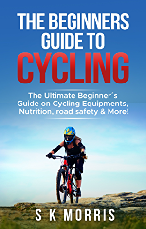The Beginner�s Guide To Cycling: The Ultimate Beginner�s guide on Cycling Equipments; Nutrition; Road Safety & More!