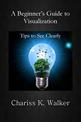A Beginner's Guide to Visualization: Tips to See Clearly Kindle Edition