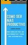 COMO SER MAS PRODUCTIVO: 11 CONSEJOS PARA SER MAS PRODUCTIVO Y MEJORAR NUESTRA AUTOCONFIANZA