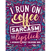 A Snarky Adult Colouring Book: I Run on Coffee, Sarcasm & Lipstick: Volume 1