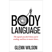 Body Language: The Signals You Don't Know You're Sending, and How To Master Them (Introducing Practical Guide)
