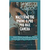 Mastering the iPhone 11 Pro and Pro Max Camera: Smart Phone Photography Taking Pictures like a Pro Even as a Beginner (Englis