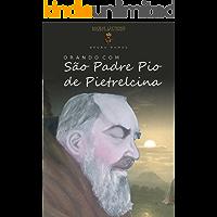 Orando com São Padre Pio de Pietrelcina: Orações e novena (Orando com os santos Livro 1)