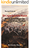 Bis zum letzten Mann: Wiens Verteidiger im Würgegriff der Türken (German Edition)