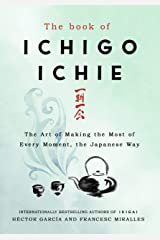 The Book of Ichigo Ichie: The Art of Making the Most of Every Moment, the Japanese Way Kindle Edition