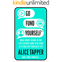 Go Fund Yourself: What Money Means in the 21st Century, How to be Good at it and Live Your Best Life