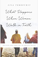 What Happens When Women Walk in Faith: Trusting God Takes You to Amazing Places Kindle Edition