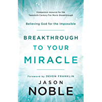 Breakthrough to Your Miracle: Believing God for the Impossible