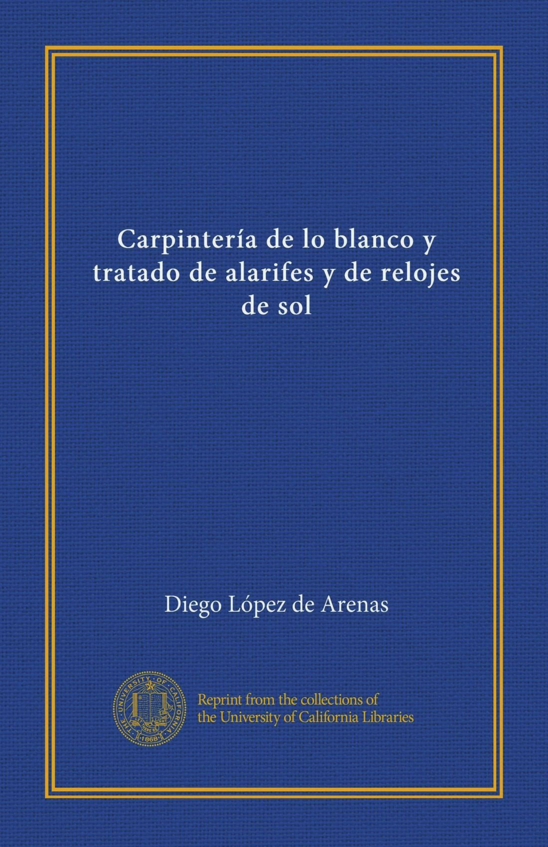 Carpintería de lo blanco y tratado de alarifes y de relojes de sol (Spanish Edition) (Spanish) Paperback – January 1, 1912