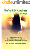 The Truth of Happiness: A Personal Study And Optional Correspondence Course Of The Buddha's Foundational Teachings And Companion Guide To Becoming Buddha