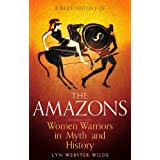 A Brief History of the Amazons: Women Warriors in Myth and History (Brief Histories)