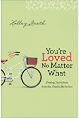 You're Loved No Matter What: Freeing Your Heart from the Need to Be Perfect Kindle Edition