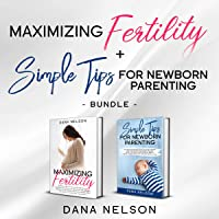 Maximizing Fertility + Simple Tips for Newborn Parenting: A Proven Guide to a Successful Pregnancy and an Effective Parenting Guide for Your Newborns Care and Healthy Development