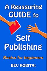 A Reassuring Guide to Self Publishing: Basics for beginners Kindle Edition