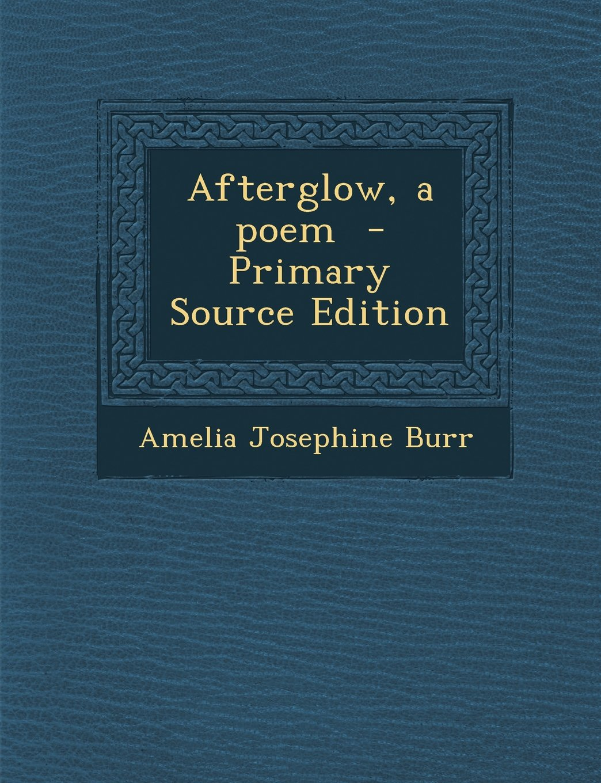 Afterglow, a Poem: Amelia Josephine Burr: 9781289784591