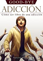GOOD-BYE ADICCIÓN: Cómo Ser Libre De Una