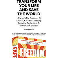 Transform Your Life And Save The World: Through The Dreamed Of Arrival Of The Rehabilitating Biological Explanation Of The Human Condition