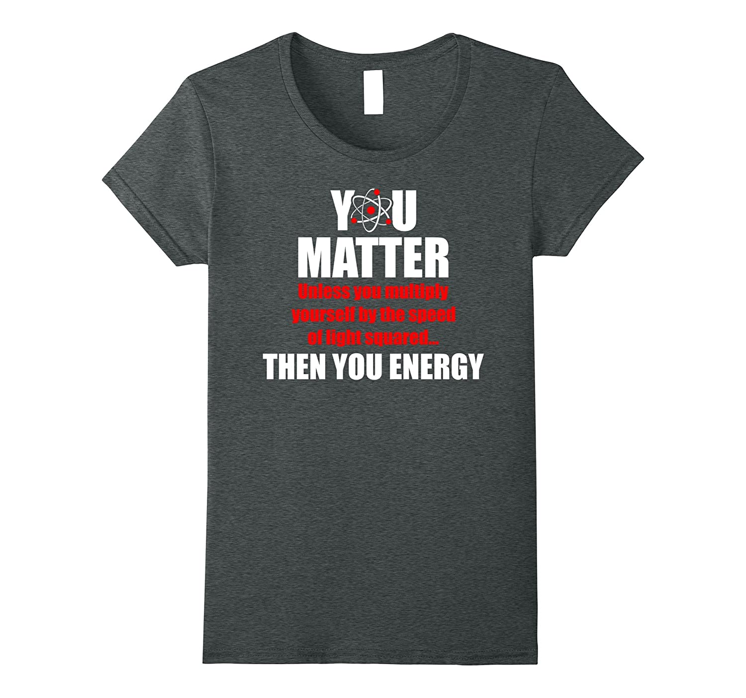 You Matter Then You Energy Funny Science Physics T-Shirt
