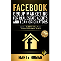 Facebook Group Marketing for Real Estate Agents and Loan Originators: Use the Buzz Formula and Never Buy Leads Again