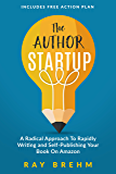 The Author Startup: A Radical Approach To Rapidly Writing and Self-Publishing Your Book On Amazon
