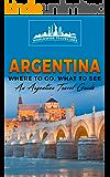 Argentina: Where To Go, What To See - A Argentina Travel Guide (Argentina,Buenos Aires,Córdoba,Rosario,Mendoza,San Miguel de Tucumán,La Plata Book 1)