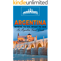 Argentina: Where To Go, What To See - A Argentina Travel Guide (Argentina,Buenos Aires,Córdoba,Rosario,Mendoza,San…