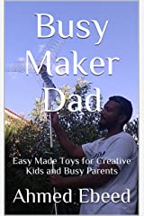 Busy Maker Dad: Easy Made Toys for Creative Kids and Busy Parents Kindle Edition