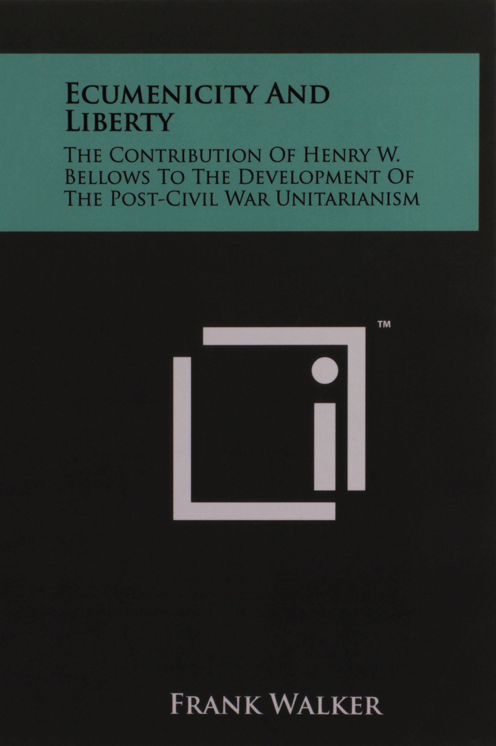 Read Online Ecumenicity And Liberty: The Contribution Of Henry W. Bellows To The Development Of The Post-Civil War Unitarianism pdf