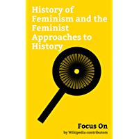 Focus On: History of Feminism and the Feminist Approaches to History: Third-wave Feminism, Declaration of Sentiments, Jane Grant, Stop Porn Culture, Mary ... Courts of Women, etc. (English Edition)