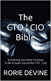 The CTO ¦ CIO Bible: The Mission Objectives Strategies And Tactics Needed To Be A Super Successful CTO ¦ CIO
