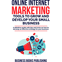 ONLINE INTERNET MARKETING TOOLS TO GROW AND DEVELOP YOUR SMALL BUSINESS: A definitive guide with tips and tricks on how to develop an effective strategy for your business (English Edition)