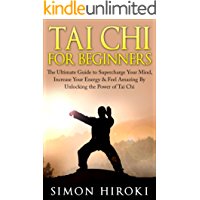 Tai Chi for Beginners: The Ultimate Guide to Supercharge Your Mind, Increase Your Energy & Feel Amazing By Unlocking the Power of Tai Chi (Tai Chi - Tai ... Arts for Beginners) (English Edition)