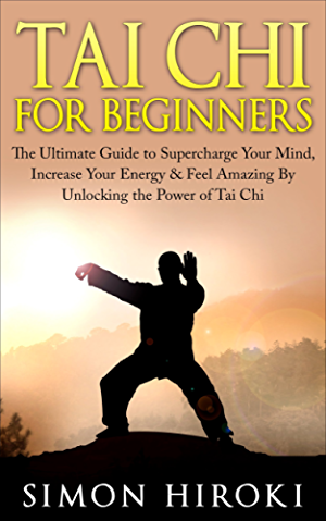Tai Chi for Beginners: The Ultimate Guide to Supercharge Your Mind; Increase Your Energy & Feel Amazing By Unlocking the Power of Tai Chi (Tai Chi - Tai ... How to Fight - Martial Arts for Beginners)