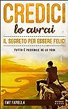 Credici, lo avrai - IL SEGRETO PER ESSERE FELICI: Tutto è possibile se lo vuoi (Italian Edition)
