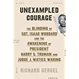 Unexampled Courage: The Blinding of Sgt. Isaac Woodard and the Awakening of President Harry S. Truman and Judge J. Waties War