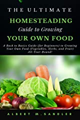 The Ultimate Homesteading Guide to Growing Your Food: A Back to Basics Guide (for Beginners) to Growing Your Own Food (Vegetables, Herbs, and Fruit) All-Year-Round Kindle Edition