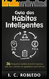 Guia dos Hábitos Inteligentes: 36 Pequenos hábitos transformadores que seu cérebro irá agradecer por fazê-los