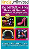 The DIY Balloon Bible Themes & Dreams: How To Decorate For Galas, Anniversaries, Banquets & Other Themed Events (English Edition)