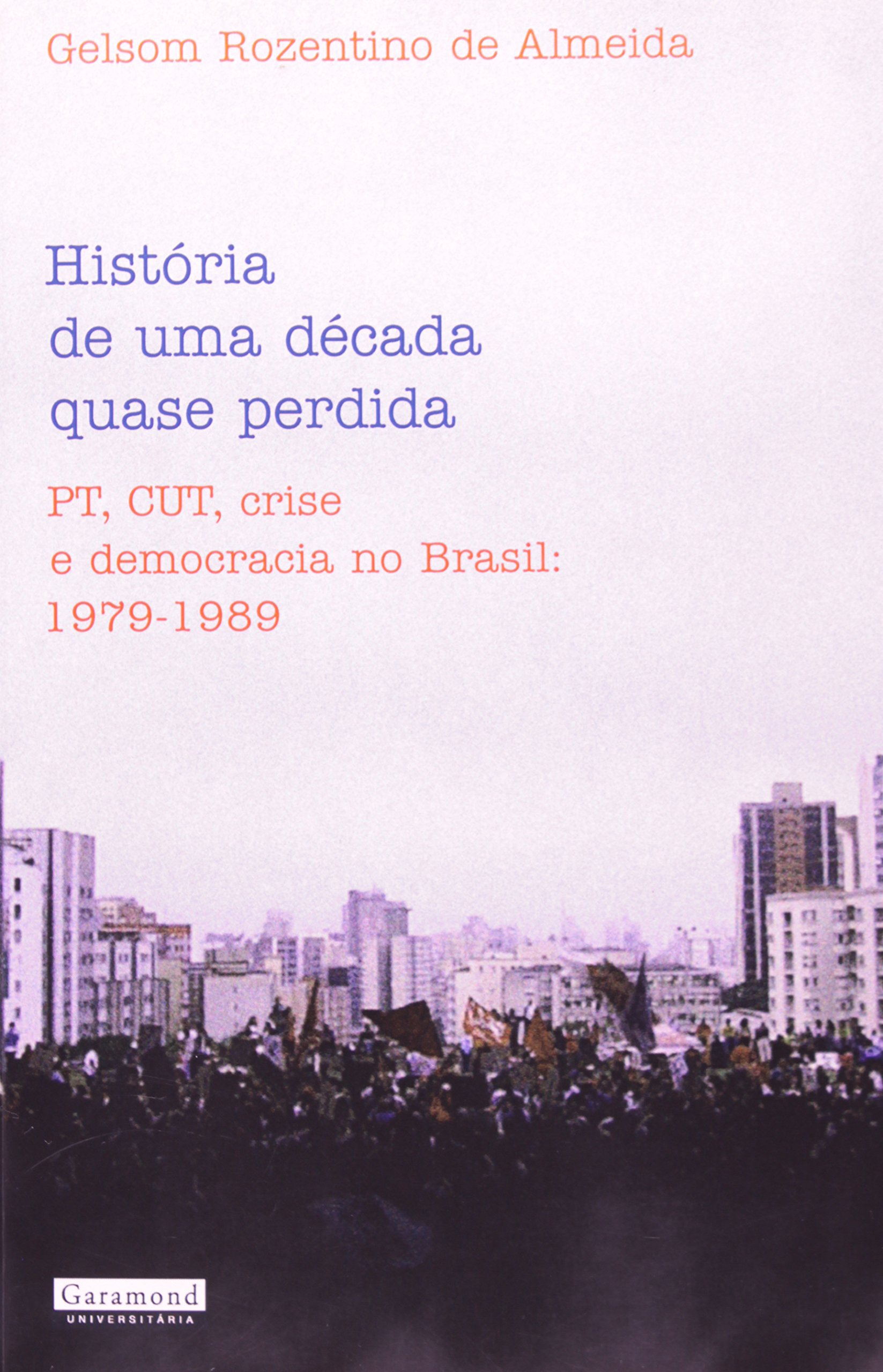 Histaoria de Uma Daecada Quase Perdida: PT, Cut, Crise E Democracia No Brasil: 1979-1989 pdf