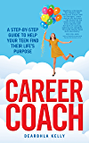 Career Coach: A Step-by-Step Guide to Help Your Teen Find Their Life's Purpose