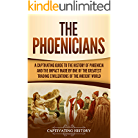 The Phoenicians: A Captivating Guide to the History of Phoenicia and the Impact Made by One of the Greatest Trading Civilizations of the Ancient World