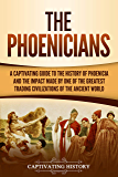 The Phoenicians: A Captivating Guide to the History of Phoenicia and the Impact Made by One of the Greatest Trading Civilizations of the Ancient World (English Edition)