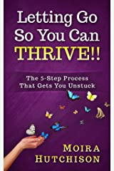 Letting Go So You Can Thrive!!: The 5-Step Process That Gets You Unstuck Kindle Edition